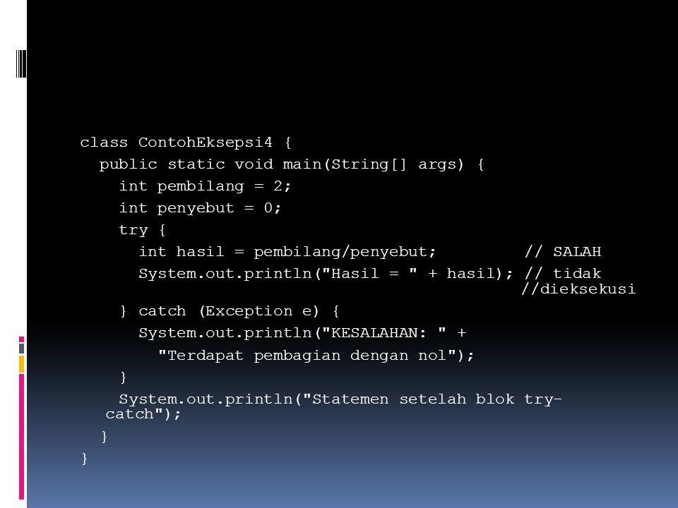 class ContohEksepsi4 { public static void main(String[] args) { int pembilang = 2; int penyebut = 0; try { int hasil = pembilang/penyebut; // SALAH System.out.println( Hasil = + hasil); // tidak //dieksekusi } catch (Exception e) { System.out.println( KESALAHAN: + Terdapat pembagian dengan nol ); } System.out.println( Statemen setelah blok try- catch );
